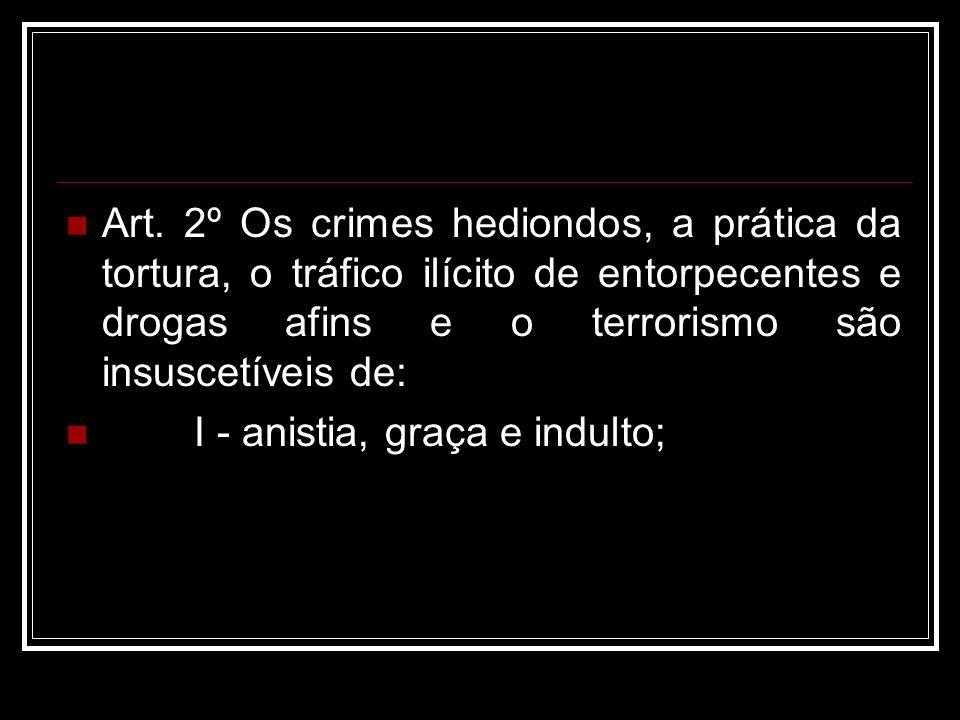Art. 2º Os crimes hediondos, a prática da tortura, o tráfico ilícito de entorpecentes e drogas afins e o terrorismo são insuscetíveis de: I - anistia,