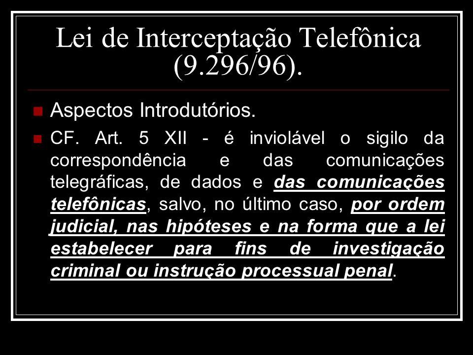 Lei de Interceptação Telefônica (9.296/96). Aspectos Introdutórios. CF. Art. 5 XII - é inviolável o sigilo da correspondência e das comunicações teleg