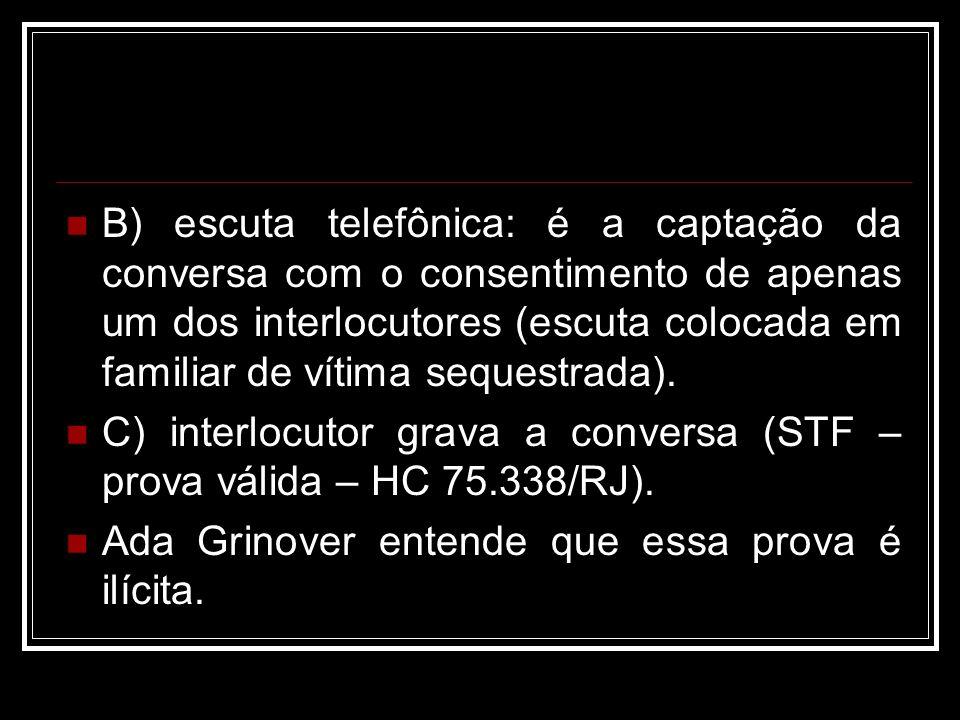 B) escuta telefônica: é a captação da conversa com o consentimento de apenas um dos interlocutores (escuta colocada em familiar de vítima sequestrada)