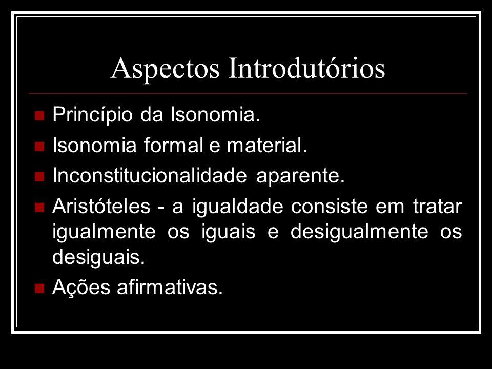 Aspectos Introdutórios Princípio da Isonomia. Isonomia formal e material. Inconstitucionalidade aparente. Aristóteles - a igualdade consiste em tratar