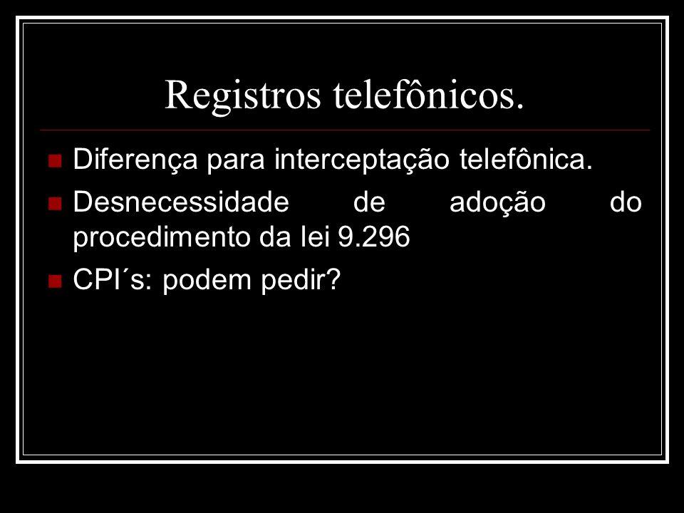 Registros telefônicos. Diferença para interceptação telefônica. Desnecessidade de adoção do procedimento da lei 9.296 CPI´s: podem pedir?