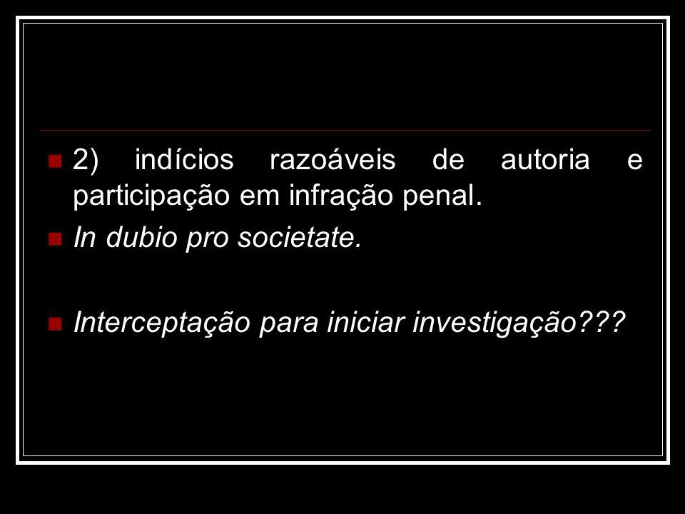2) indícios razoáveis de autoria e participação em infração penal. In dubio pro societate. Interceptação para iniciar investigação???