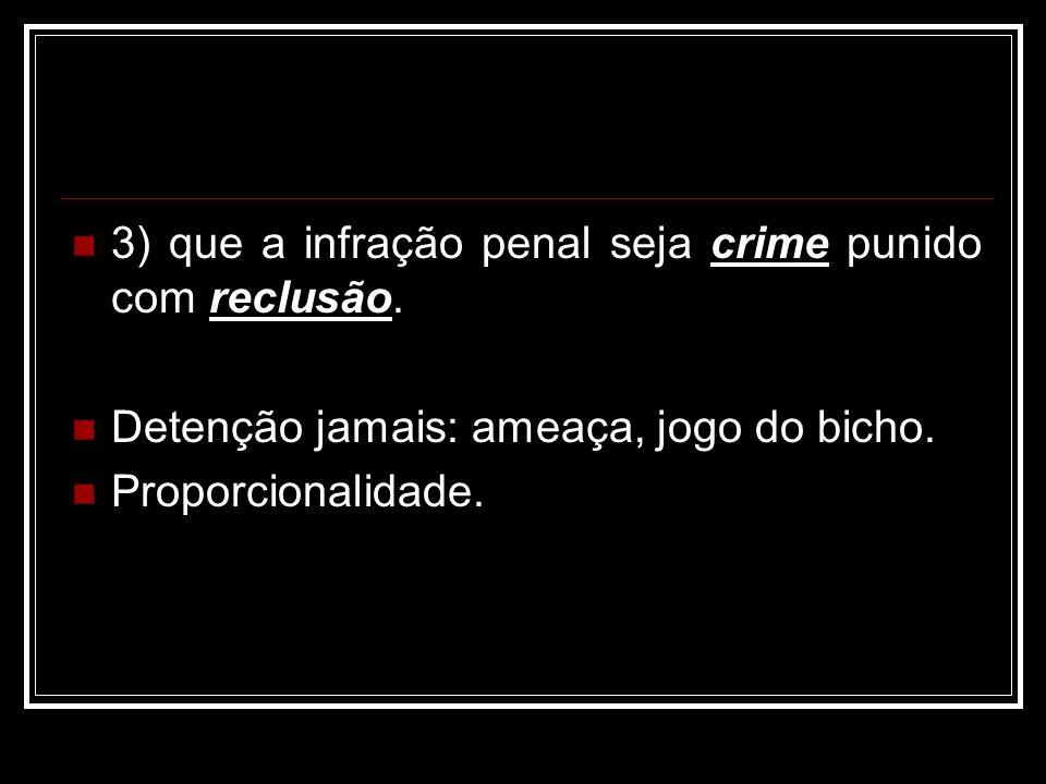 3) que a infração penal seja crime punido com reclusão. Detenção jamais: ameaça, jogo do bicho. Proporcionalidade.