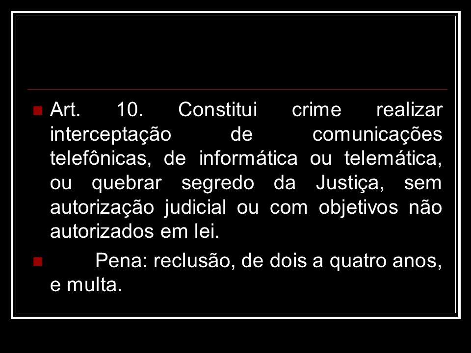 Art. 10. Constitui crime realizar interceptação de comunicações telefônicas, de informática ou telemática, ou quebrar segredo da Justiça, sem autoriza