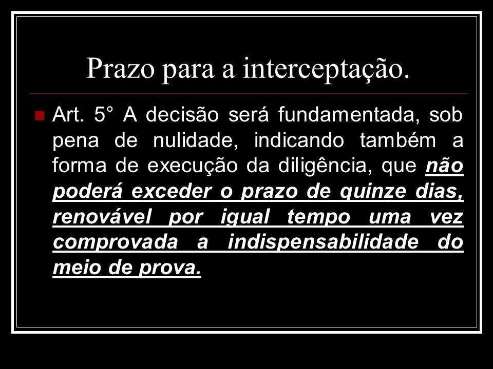 Prazo para a interceptação. Art. 5° A decisão será fundamentada, sob pena de nulidade, indicando também a forma de execução da diligência, que não pod