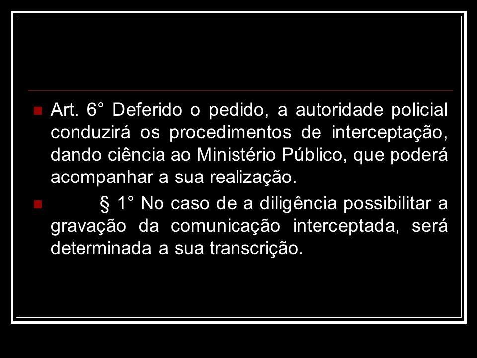 Art. 6° Deferido o pedido, a autoridade policial conduzirá os procedimentos de interceptação, dando ciência ao Ministério Público, que poderá acompanh