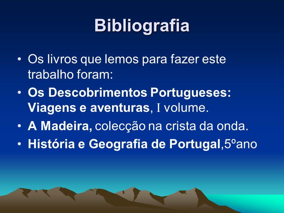 Bibliografia Os livros que lemos para fazer este trabalho foram: Os Descobrimentos Portugueses: Viagens e aventuras, I volume. A Madeira, colecção na