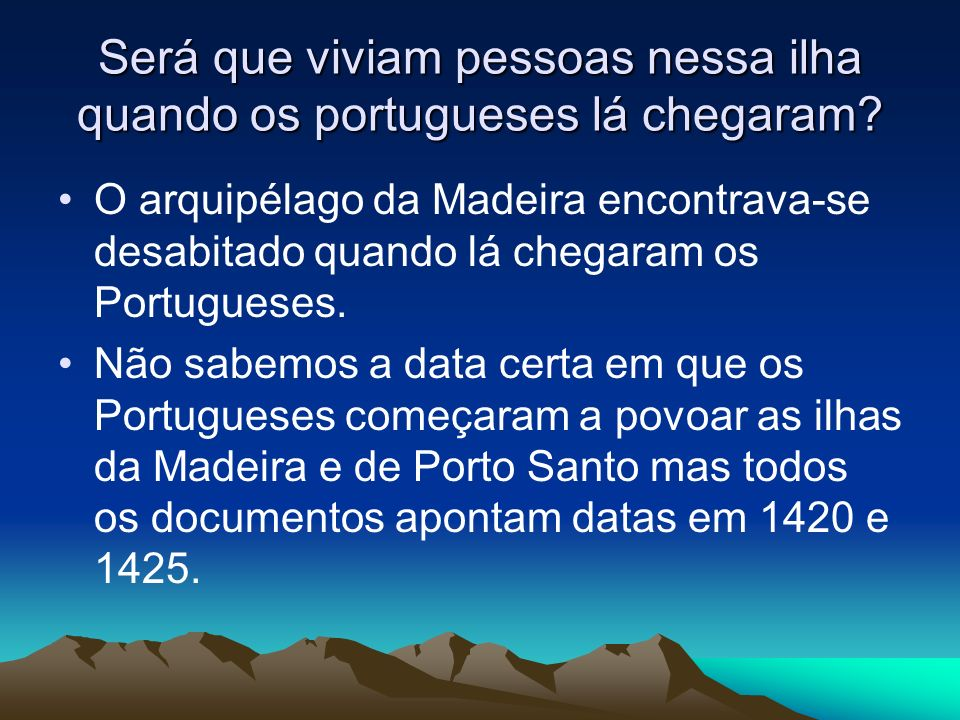 Será que viviam pessoas nessa ilha quando os portugueses lá chegaram? O arquipélago da Madeira encontrava-se desabitado quando lá chegaram os Portugue