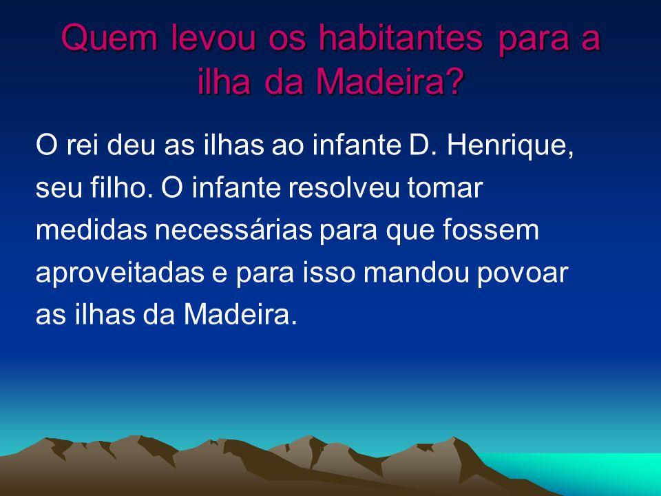 Quem levou os habitantes para a ilha da Madeira? O rei deu as ilhas ao infante D. Henrique, seu filho. O infante resolveu tomar medidas necessárias pa