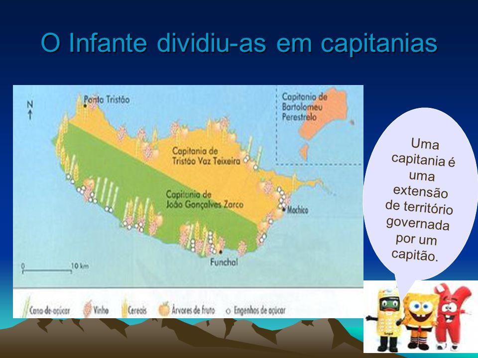 O Infante dividiu-as em capitanias Uma capitania é uma extensão de território governada por um capitão.