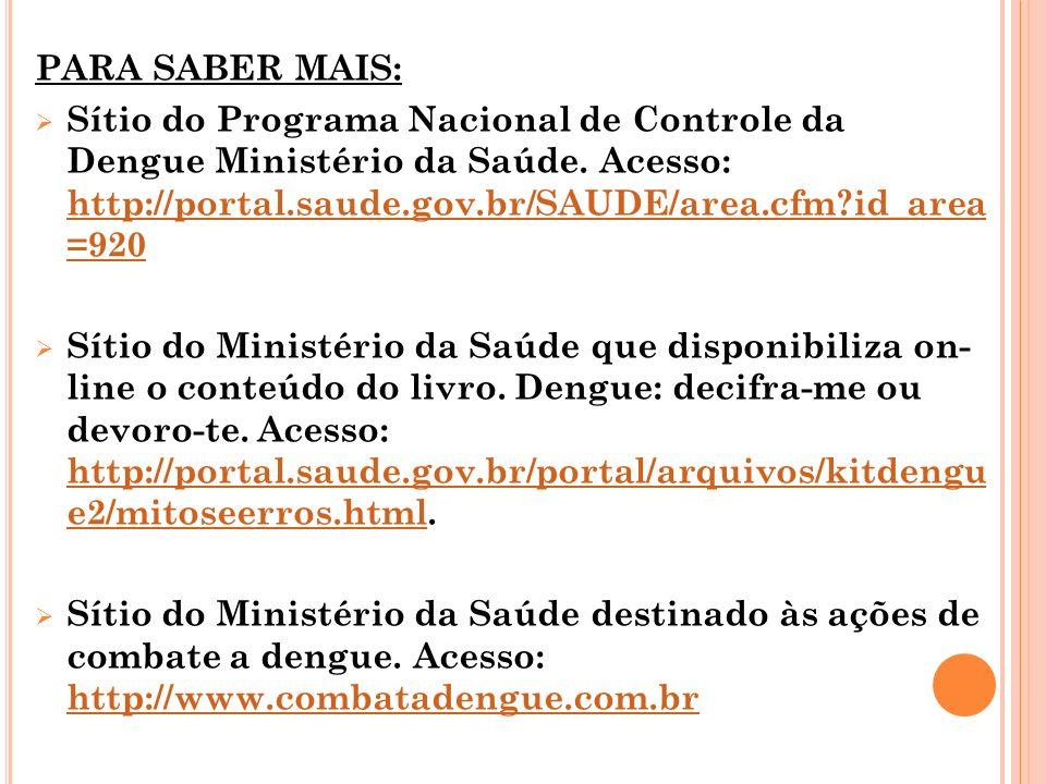PARA SABER MAIS: Sítio do Programa Nacional de Controle da Dengue Ministério da Saúde. Acesso: http://portal.saude.gov.br/SAUDE/area.cfm?id_area =920