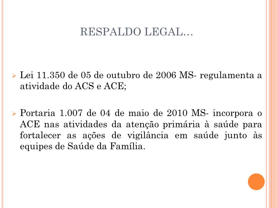 RESPALDO LEGAL… Lei 11.350 de 05 de outubro de 2006 MS- regulamenta a atividade do ACS e ACE; Portaria 1.007 de 04 de maio de 2010 MS- incorpora o ACE