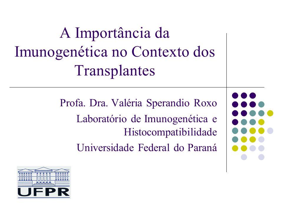 A Importância da Imunogenética no Contexto dos Transplantes Profa. Dra. Valéria Sperandio Roxo Laboratório de Imunogenética e Histocompatibilidade Uni