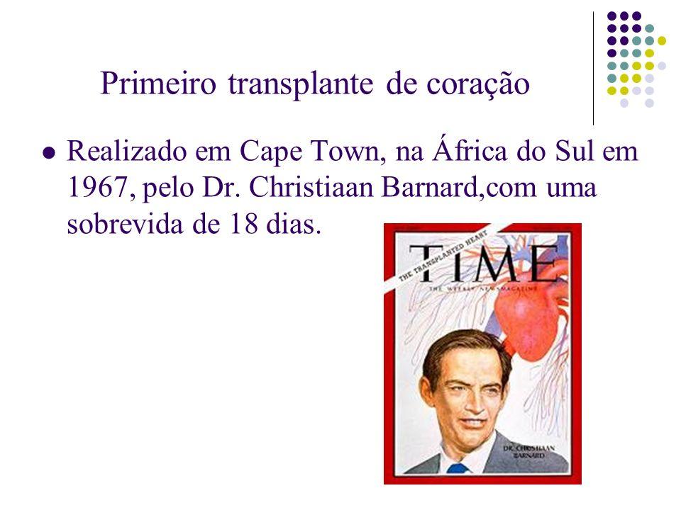 Primeiro transplante de coração Realizado em Cape Town, na África do Sul em 1967, pelo Dr. Christiaan Barnard,com uma sobrevida de 18 dias.