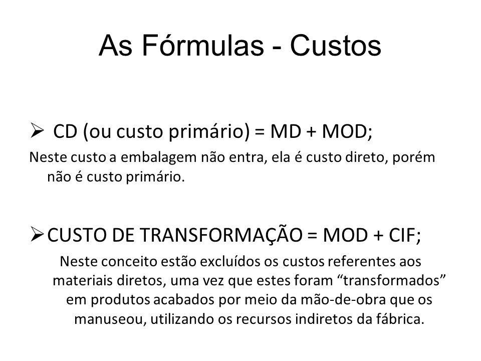 As Fórmulas - Custos CD (ou custo primário) = MD + MOD; Neste custo a embalagem não entra, ela é custo direto, porém não é custo primário. CUSTO DE TR