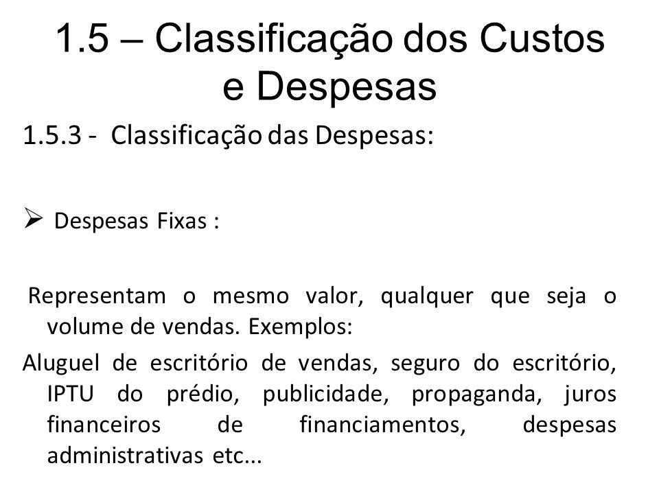1.5 – Classificação dos Custos e Despesas 1.5.3 - Classificação das Despesas: Despesas Fixas : Representam o mesmo valor, qualquer que seja o volume d