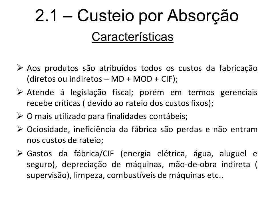 2.1 – Custeio por Absorção Aos produtos são atribuídos todos os custos da fabricação (diretos ou indiretos – MD + MOD + CIF); Atende á legislação fisc