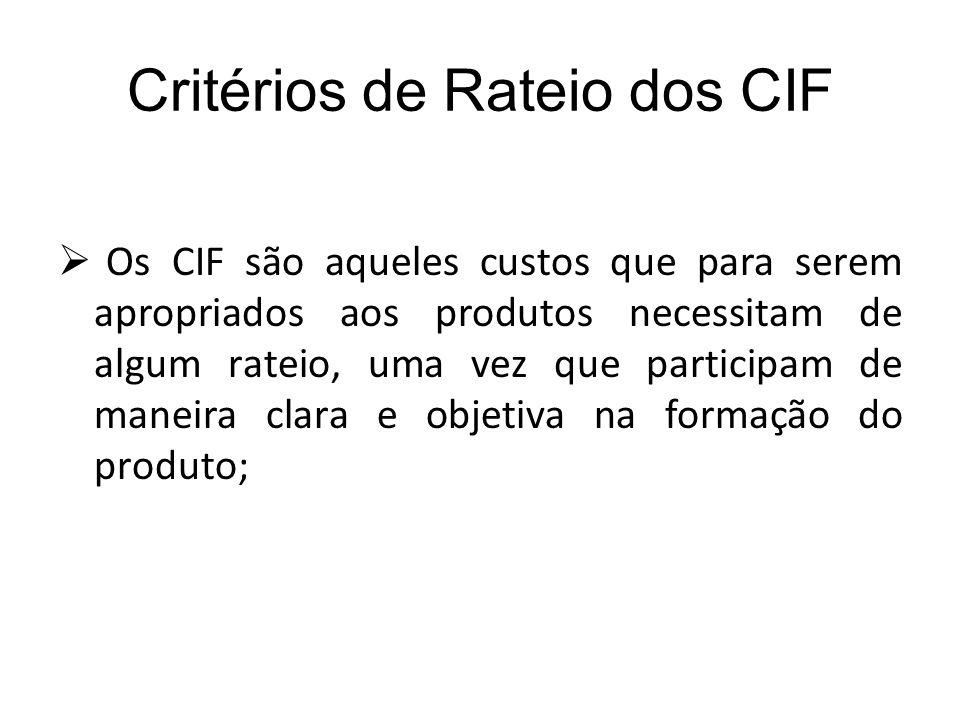 Critérios de Rateio dos CIF Os CIF são aqueles custos que para serem apropriados aos produtos necessitam de algum rateio, uma vez que participam de ma