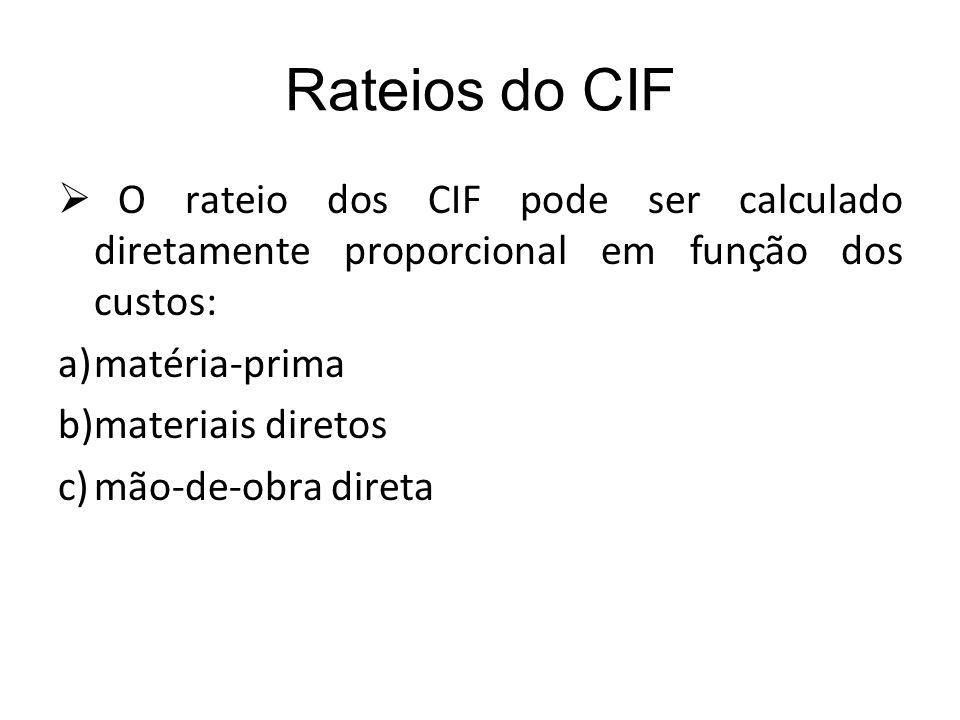 Rateios do CIF O rateio dos CIF pode ser calculado diretamente proporcional em função dos custos: a)matéria-prima b)materiais diretos c)mão-de-obra di