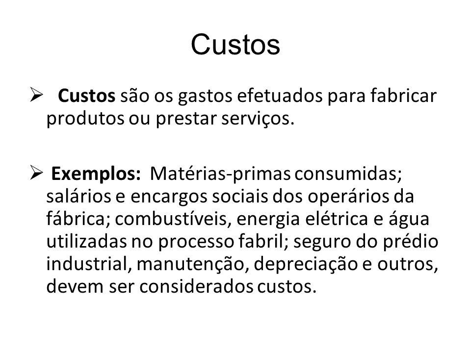 Custos Custos são os gastos efetuados para fabricar produtos ou prestar serviços. Exemplos: Matérias-primas consumidas; salários e encargos sociais do