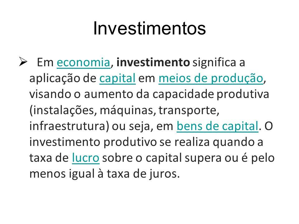Investimentos Em economia, investimento significa a aplicação de capital em meios de produção, visando o aumento da capacidade produtiva (instalações,