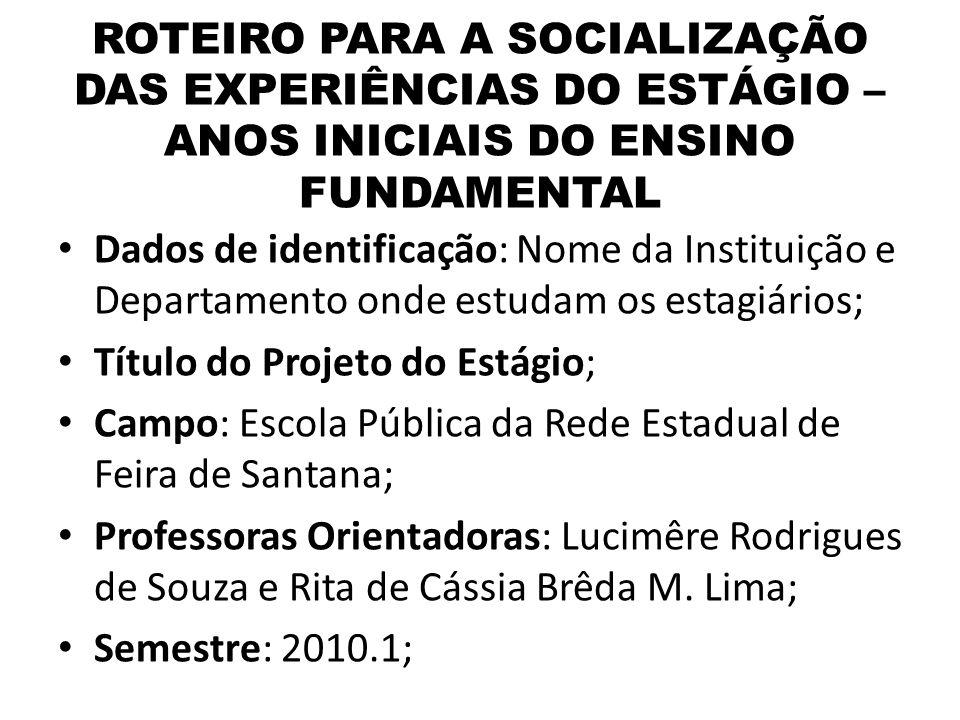 ROTEIRO PARA A SOCIALIZAÇÃO DAS EXPERIÊNCIAS DO ESTÁGIO – ANOS INICIAIS DO ENSINO FUNDAMENTAL Dados de identificação: Nome da Instituição e Departamen