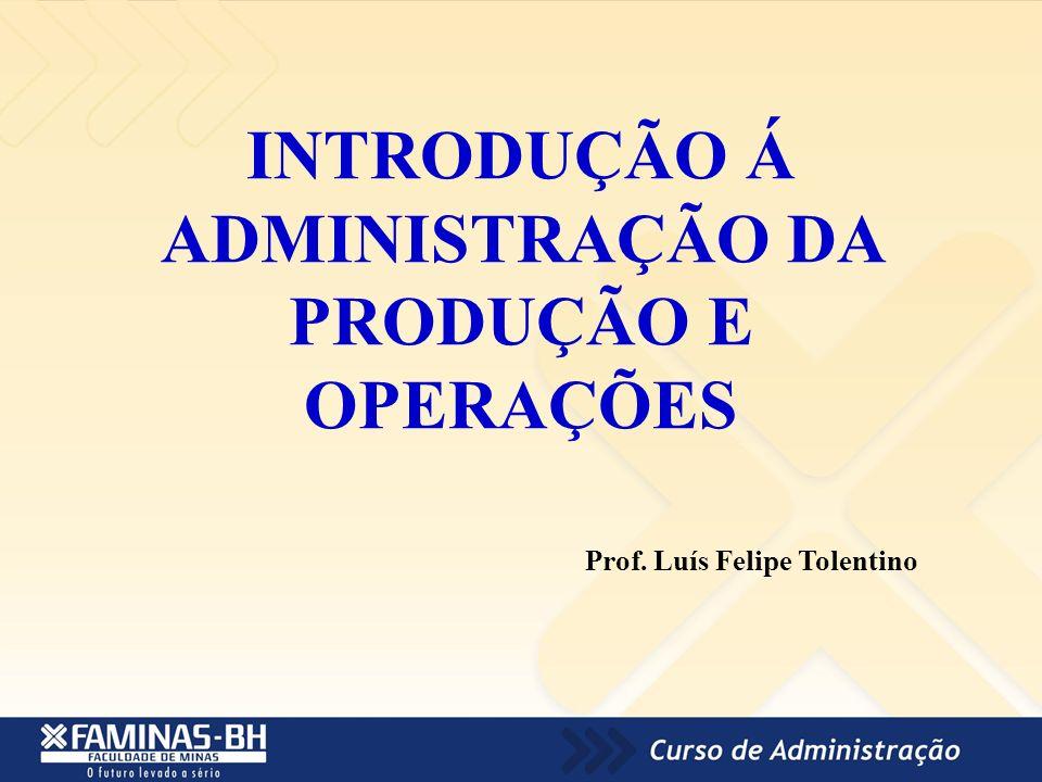 INTRODUÇÃO Á ADMINISTRAÇÃO DA PRODUÇÃO E OPERAÇÕES Prof. Luís Felipe Tolentino