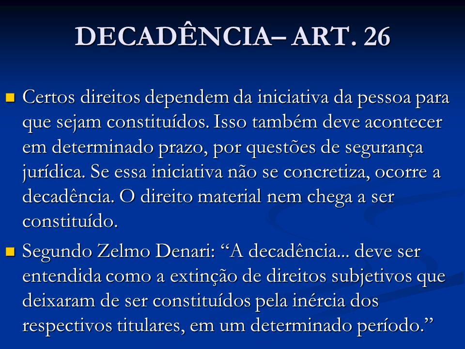 DECADÊNCIA– ART. 26 Certos direitos dependem da iniciativa da pessoa para que sejam constituídos. Isso também deve acontecer em determinado prazo, por