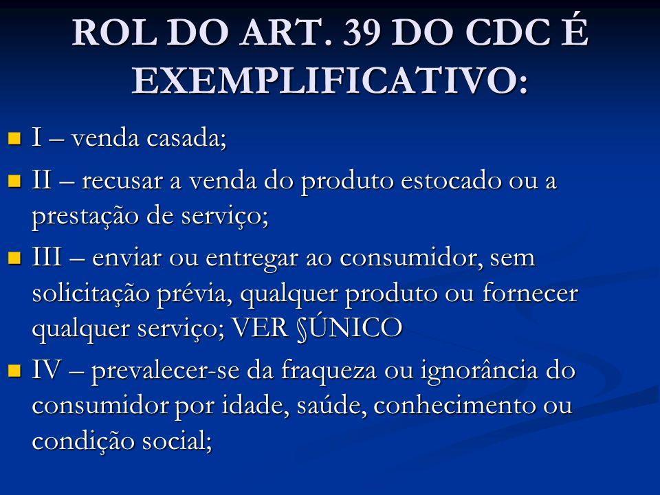 ROL DO ART. 39 DO CDC É EXEMPLIFICATIVO: I – venda casada; I – venda casada; II – recusar a venda do produto estocado ou a prestação de serviço; II –