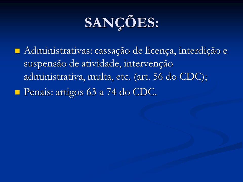 SANÇÕES: Administrativas: cassação de licença, interdição e suspensão de atividade, intervenção administrativa, multa, etc. (art. 56 do CDC); Administ