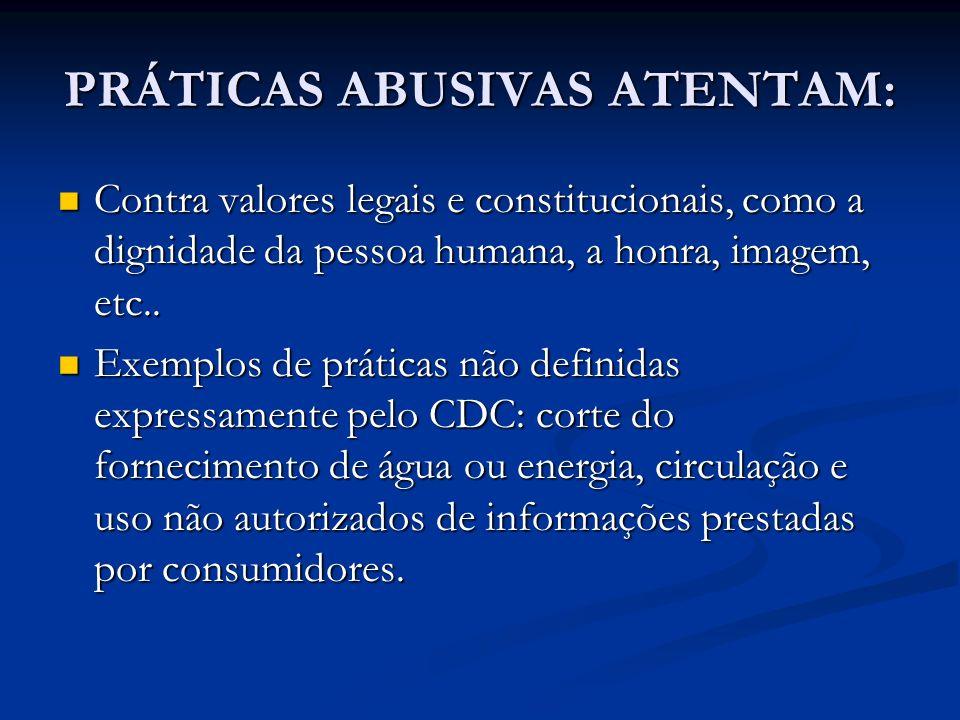 PRÁTICAS ABUSIVAS ATENTAM: Contra valores legais e constitucionais, como a dignidade da pessoa humana, a honra, imagem, etc.. Contra valores legais e