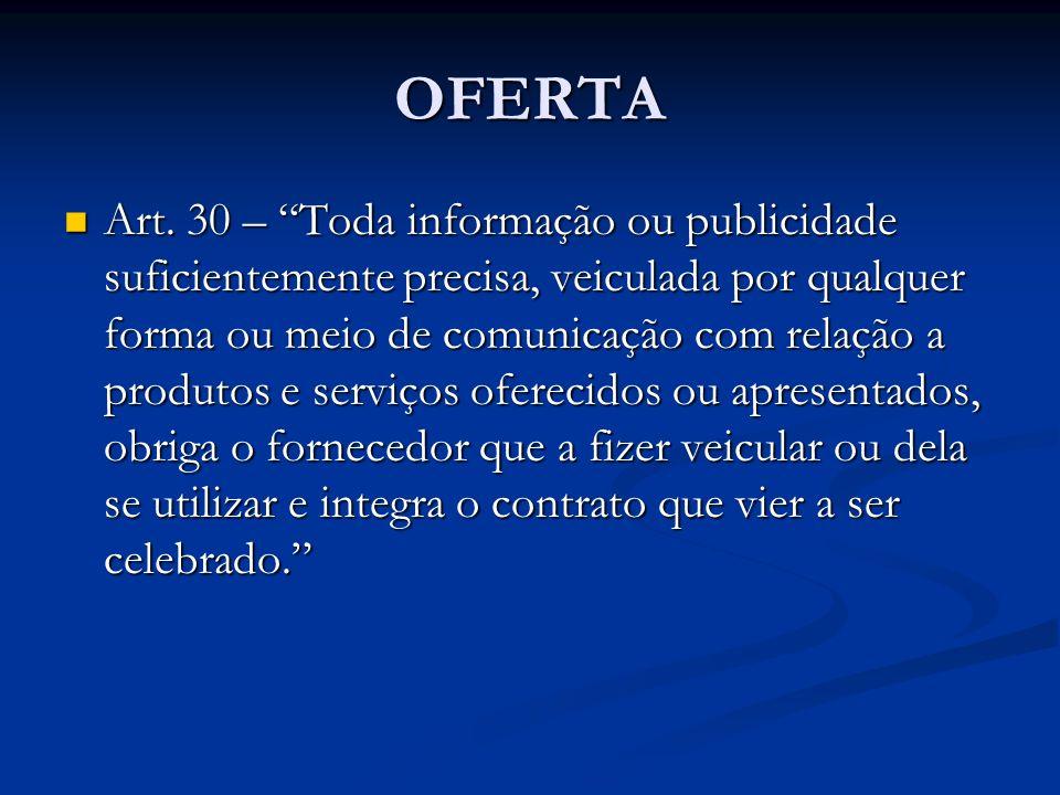 OFERTA Art. 30 – Toda informação ou publicidade suficientemente precisa, veiculada por qualquer forma ou meio de comunicação com relação a produtos e
