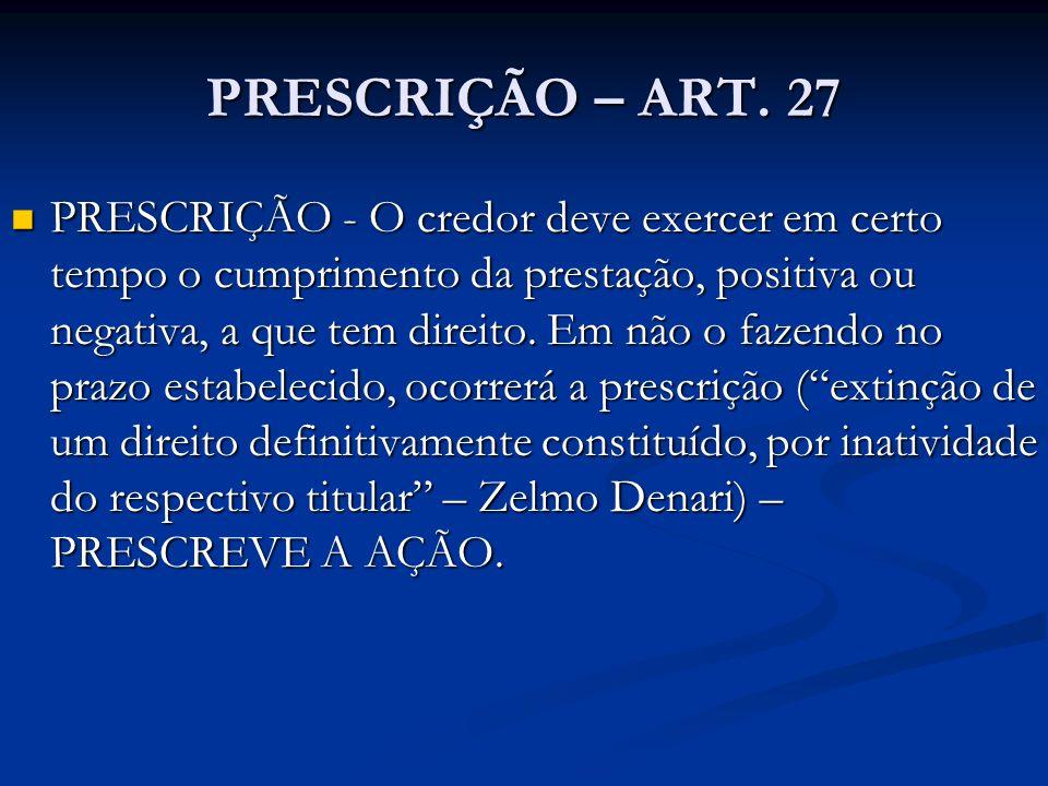 PRESCRIÇÃO – ART. 27 PRESCRIÇÃO - O credor deve exercer em certo tempo o cumprimento da prestação, positiva ou negativa, a que tem direito. Em não o f