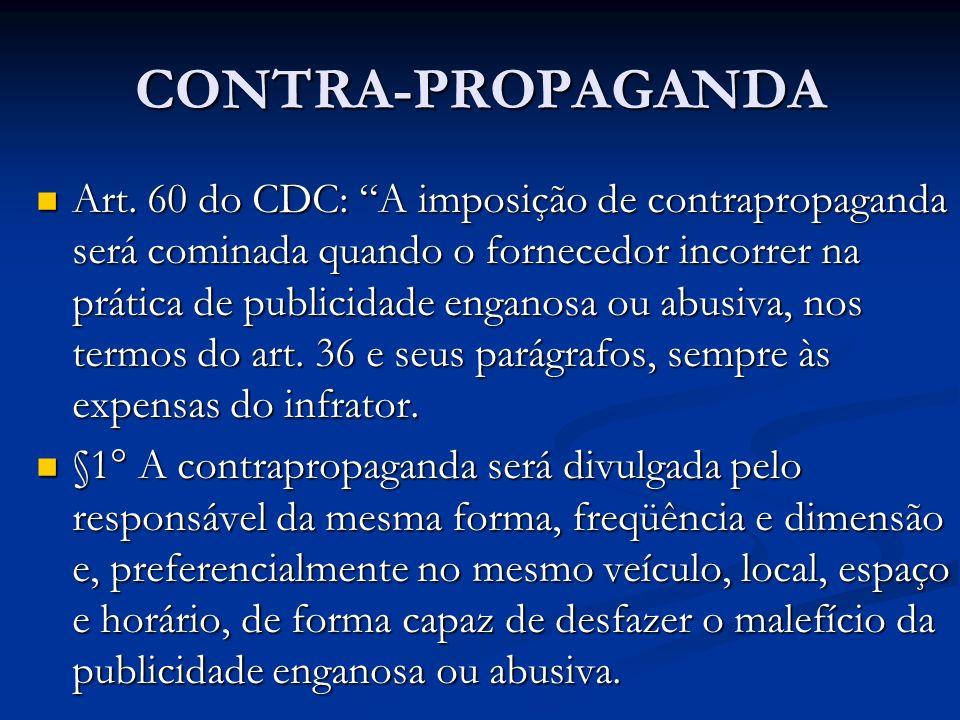 CONTRA-PROPAGANDA Art. 60 do CDC: A imposição de contrapropaganda será cominada quando o fornecedor incorrer na prática de publicidade enganosa ou abu