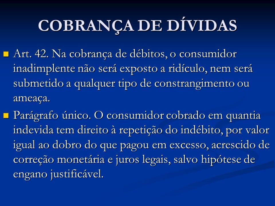 COBRANÇA DE DÍVIDAS Art. 42. Na cobrança de débitos, o consumidor inadimplente não será exposto a ridículo, nem será submetido a qualquer tipo de cons