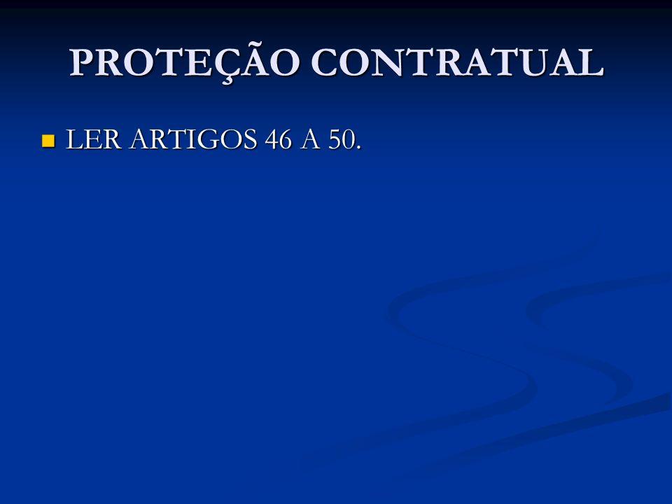 PROTEÇÃO CONTRATUAL LER ARTIGOS 46 A 50. LER ARTIGOS 46 A 50.