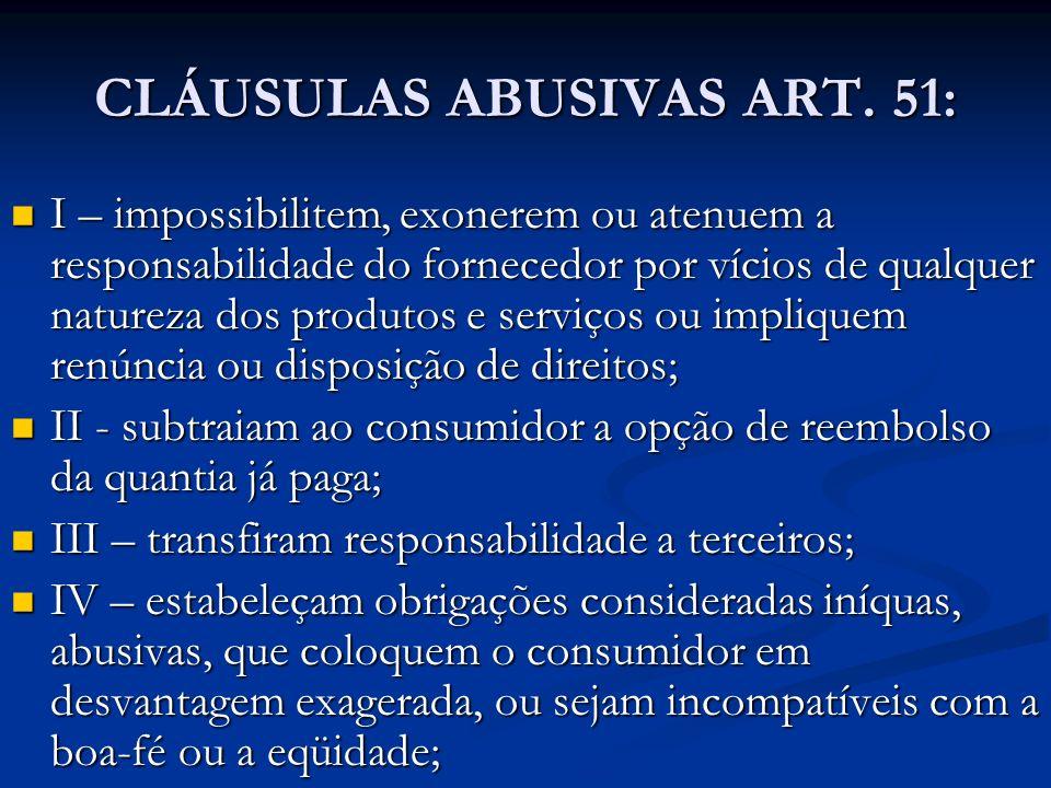 CLÁUSULAS ABUSIVAS ART. 51: I – impossibilitem, exonerem ou atenuem a responsabilidade do fornecedor por vícios de qualquer natureza dos produtos e se