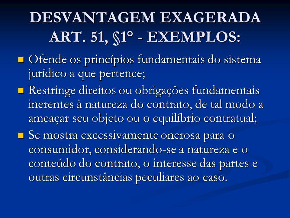 DESVANTAGEM EXAGERADA ART. 51, §1° - EXEMPLOS: Ofende os princípios fundamentais do sistema jurídico a que pertence; Ofende os princípios fundamentais