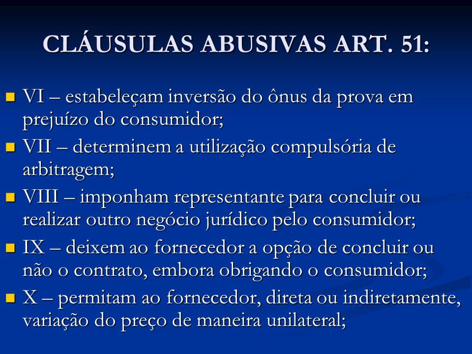 CLÁUSULAS ABUSIVAS ART. 51: VI – estabeleçam inversão do ônus da prova em prejuízo do consumidor; VI – estabeleçam inversão do ônus da prova em prejuí