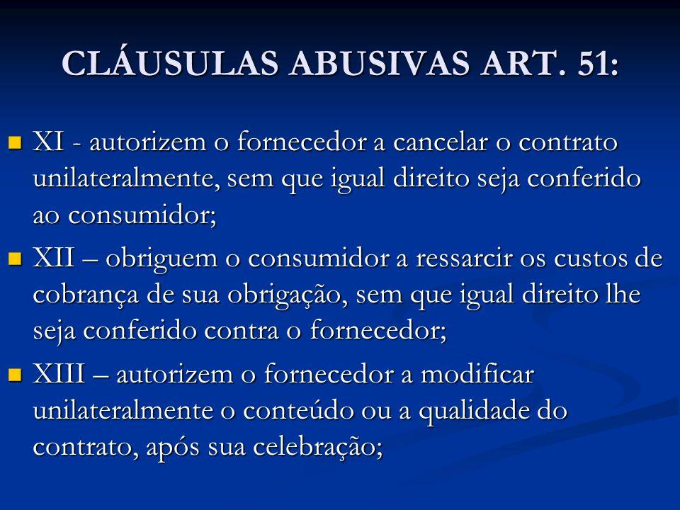 CLÁUSULAS ABUSIVAS ART. 51: XI - autorizem o fornecedor a cancelar o contrato unilateralmente, sem que igual direito seja conferido ao consumidor; XI
