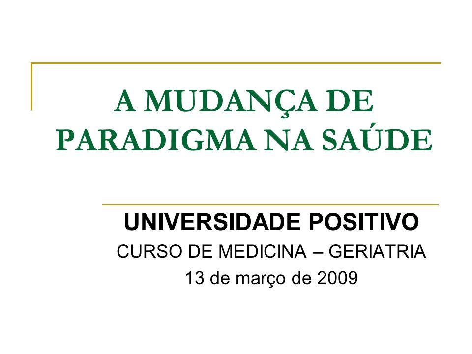 A MUDANÇA DE PARADIGMA NA SAÚDE UNIVERSIDADE POSITIVO CURSO DE MEDICINA – GERIATRIA 13 de março de 2009