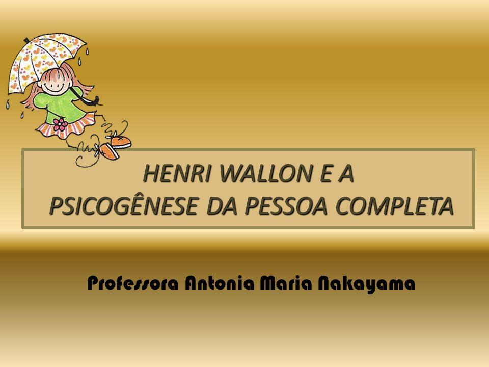 HENRI WALLON E A PSICOGÊNESE DA PESSOA COMPLETA Professora Antonia Maria Nakayama