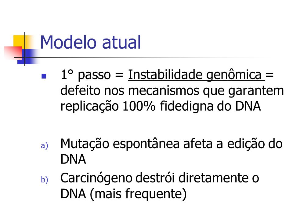Modelo atual 1° passo = Instabilidade genômica = defeito nos mecanismos que garantem replicação 100% fidedigna do DNA a) Mutação espontânea afeta a ed