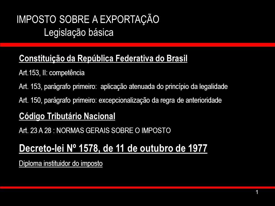 2 IMPOSTO SOBRE A EXPORTAÇÃO Legislação básica Lei nº 9.716, de 26 de novembro de 1998 Atualiza e modifica dispositivos do DL nº 1578/77 Decreto 4543, de 26 de dezembro de 2002 Regulamento aduaneiro