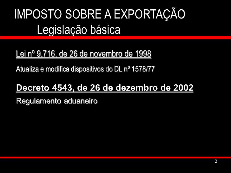 2 IMPOSTO SOBRE A EXPORTAÇÃO Legislação básica Lei nº 9.716, de 26 de novembro de 1998 Atualiza e modifica dispositivos do DL nº 1578/77 Decreto 4543,
