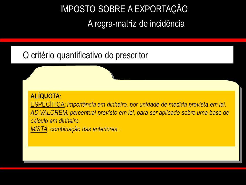 7 IMPOSTO SOBRE A EXPORTAÇÃO A regra-matriz de incidência O critério quantificativo do prescritor ALÍQUOTA: ESPECÍFICA : importância em dinheiro, por