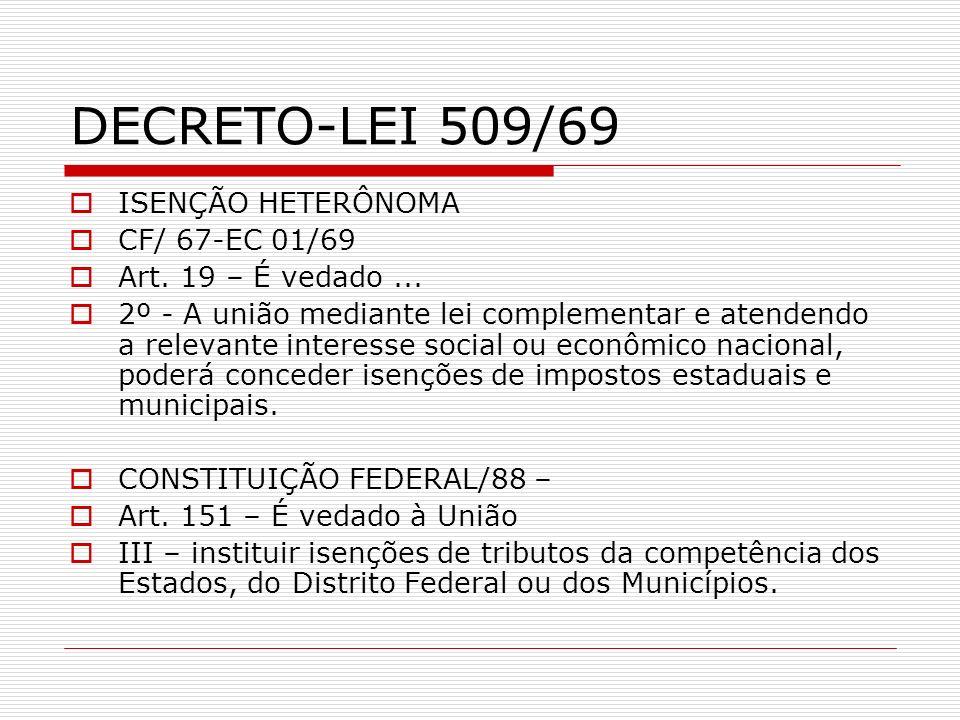 DECRETO-LEI 509/69 ISENÇÃO HETERÔNOMA CF/ 67-EC 01/69 Art. 19 – É vedado... 2º - A união mediante lei complementar e atendendo a relevante interesse s