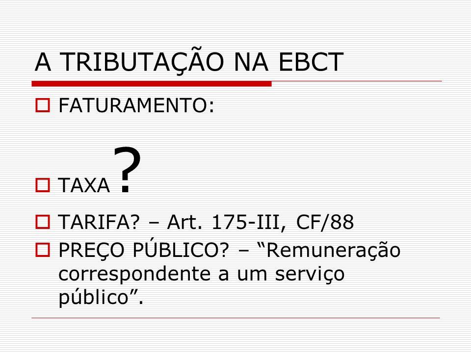 A TRIBUTAÇÃO NA EBCT FATURAMENTO: TAXA ? TARIFA? – Art. 175-III, CF/88 PREÇO PÚBLICO? – Remuneração correspondente a um serviço público.