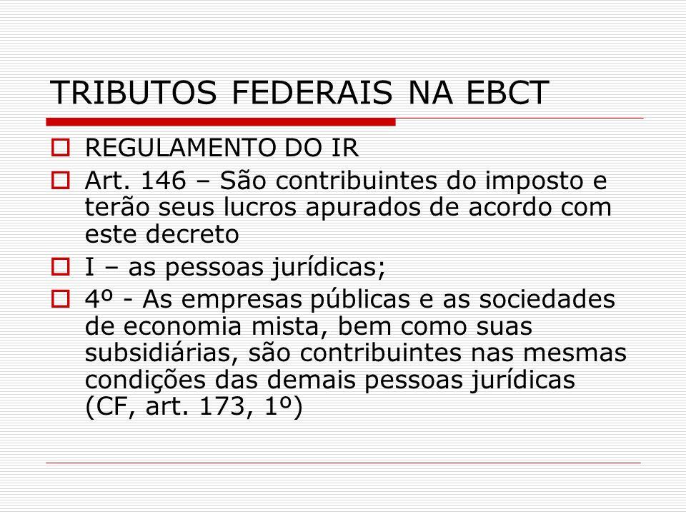 TRIBUTOS FEDERAIS NA EBCT REGULAMENTO DO IR Art. 146 – São contribuintes do imposto e terão seus lucros apurados de acordo com este decreto I – as pes