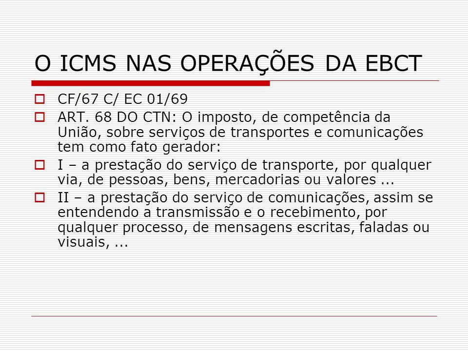O ICMS NAS OPERAÇÕES DA EBCT CF/67 C/ EC 01/69 ART. 68 DO CTN: O imposto, de competência da União, sobre serviços de transportes e comunicações tem co